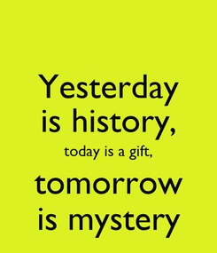 Poster: Yesterday is history, today is a gift, tomorrow is mystery