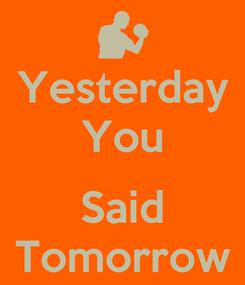 Poster: Yesterday You  Said Tomorrow