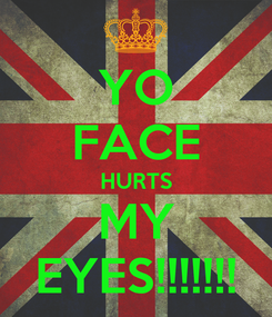 Poster: YO FACE HURTS MY EYES!!!!!!!