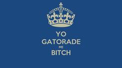 Poster: YO GATORADE ME BITCH