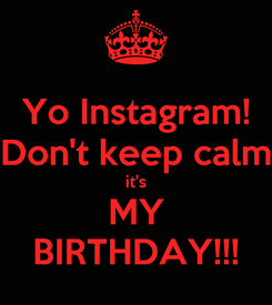 Poster: Yo Instagram! Don't keep calm it's MY BIRTHDAY!!!