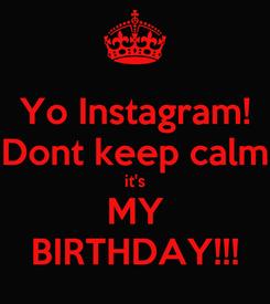Poster: Yo Instagram! Dont keep calm it's MY BIRTHDAY!!!