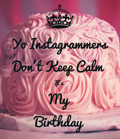 Poster: Yo Instagrammers Don't Keep Calm  It's  My Birthday