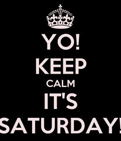 Poster: YO! KEEP CALM IT'S SATURDAY!