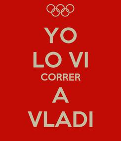 Poster: YO LO VI CORRER A VLADI