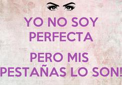 Poster: YO NO SOY PERFECTA  PERO MIS  PESTAÑAS LO SON!