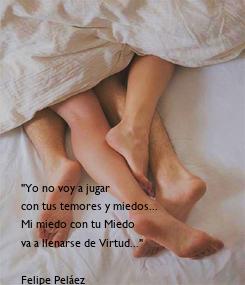 """Poster: """"Yo no voy a jugar con tus temores y miedos... Mi miedo con tu Miedo va a llenarse de Virtud...""""  Felipe Peláez"""