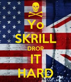 Poster: Yo SKRILL DROP IT HARD