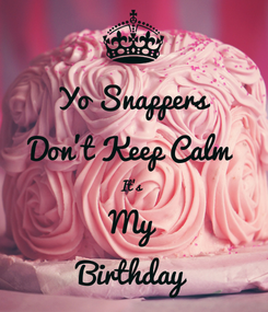 Poster: Yo Snappers Don't Keep Calm  It's  My Birthday