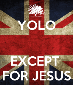Poster: YOLO   EXCEPT  FOR JESUS