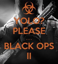 Poster: YOLO? PLEASE . . . BLACK OPS II