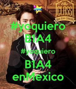 Poster: #yoquiero B1A4 #yoquiero B1A4 enMexico