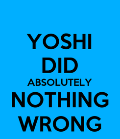 Poster: YOSHI DID ABSOLUTELY NOTHING WRONG