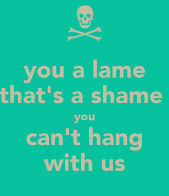 Poster: you a lame that's a shame  you can't hang with us