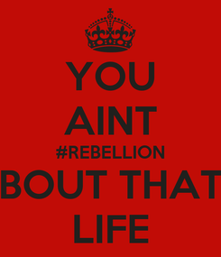 Poster: YOU AINT #REBELLION BOUT THAT LIFE