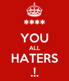 Poster: **** YOU ALL HATERS .!.