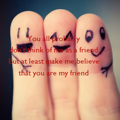 Poster: You all probably don't think of me as a friend But at least make me believe that you are my friend