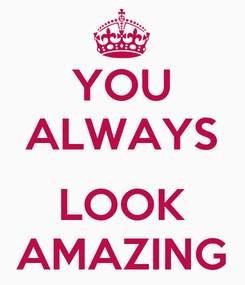 Poster: YOU ALWAYS  LOOK AMAZING