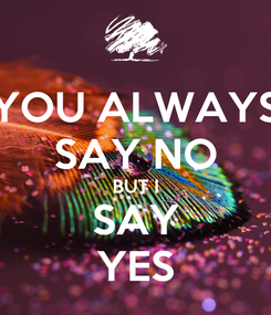 Poster: YOU ALWAYS SAY NO BUT I SAY YES