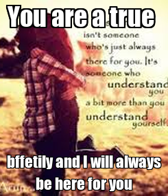 Poster: You are a true  bffetily and I will always be here for you