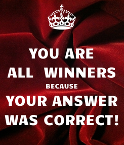 Poster: YOU ARE ALL  WINNERS BECAUSE YOUR ANSWER WAS CORRECT!