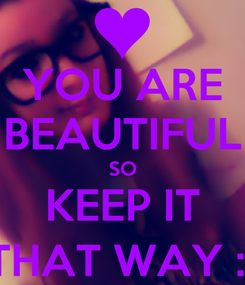 Poster: YOU ARE BEAUTIFUL SO KEEP IT THAT WAY :)