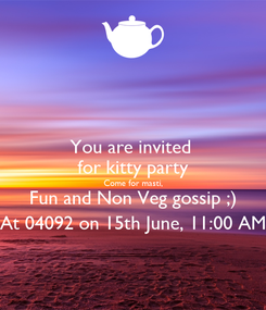 Poster: You are invited  for kitty party Come for masti, Fun and Non Veg gossip ;) At 04092 on 15th June, 11:00 AM