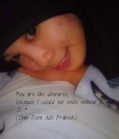 Poster: You are like dentures,  because I could not smile without you. :D :* (Dian Sista Ade Prahesti)