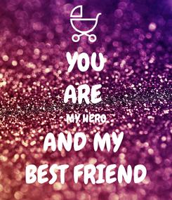 Poster: YOU ARE  MY HERO AND MY  BEST FRIEND