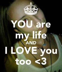 Poster: YOU are my life AND I LOVE you too <3