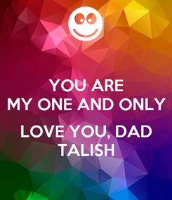Poster: YOU ARE MY ONE AND ONLY  LOVE YOU, DAD TALISH