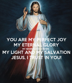 Poster: YOU ARE MY PERFECT JOY MY ETERNAL GLORY MY NEVER-FADING CROWN MY LIGHT AND MY SALVATION JESUS, I TRUST IN YOU!
