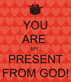 Poster: YOU ARE  MY  PRESENT FROM GOD!