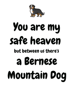 Poster: You are my safe heaven  but between us there's  a Bernese Mountain Dog
