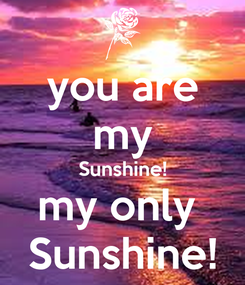 Poster: you are my Sunshine! my only  Sunshine!