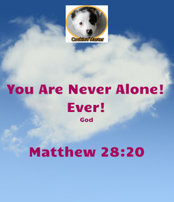 Poster: You Are Never Alone! Ever! God  Matthew 28:20