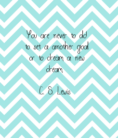 Poster: You are never to old to set a another goal or to dream a new dream.   C. S. Lewis