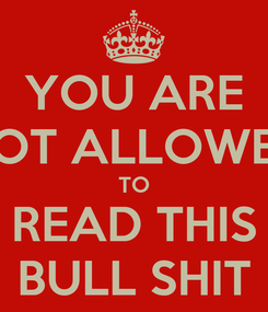 Poster: YOU ARE NOT ALLOWED TO READ THIS BULL SHIT