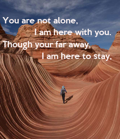 Poster:  You are not alone,               I am here with you.  Though your far away,