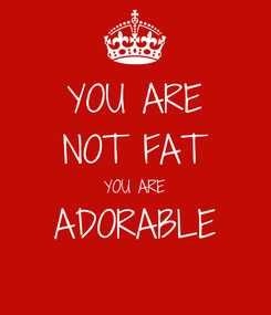 Poster: YOU ARE NOT FAT YOU ARE ADORABLE