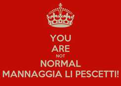 Poster: YOU ARE NOT NORMAL MANNAGGIA LI PESCETTI!