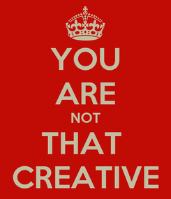 Poster: YOU ARE NOT THAT  CREATIVE