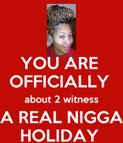 Poster: YOU ARE  OFFICIALLY  about 2 witness A REAL NIGGA HOLIDAY