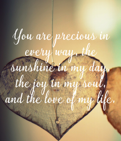 Poster: You are precious in every way, the sunshine in my day, the joy in my soul, and the love of my life.