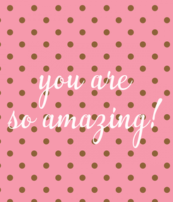 Poster: you are so amazing!