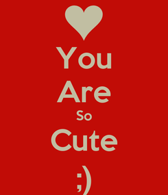 Poster: You Are So Cute ;)