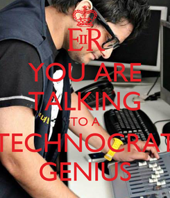 Poster: YOU ARE TALKING TO A TECHNOCRAT GENIUS