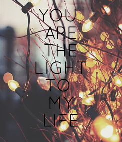 Poster: YOU  ARE THE LIGHT TO  MY LIFE