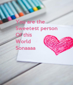 Poster: You are the  Sweetest person  Of this  World  Sonaaaa