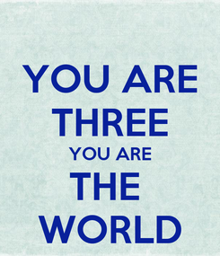 Poster: YOU ARE THREE YOU ARE THE  WORLD